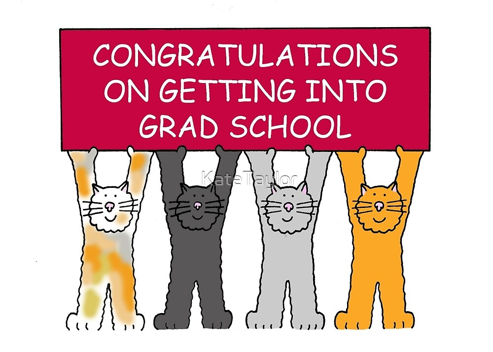 Congratulations on getting into graduate school. by KateTaylor