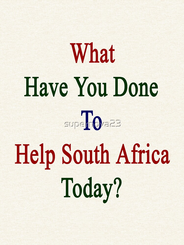 What Have You Done To Help South Africa Today?  by supernova23