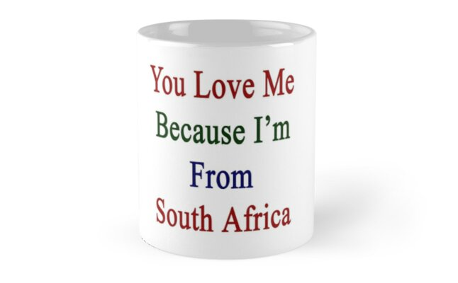 You Love Me Because I'm From South Africa  by supernova23