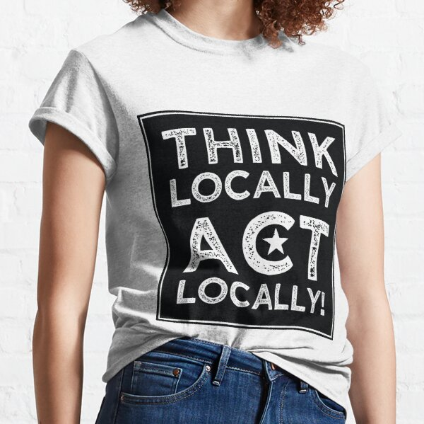 Think Locally, Act Locally Classic T-Shirt