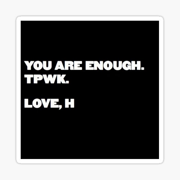 YOU ARE ENOUGH. TPWK. LOVE, H Sticker