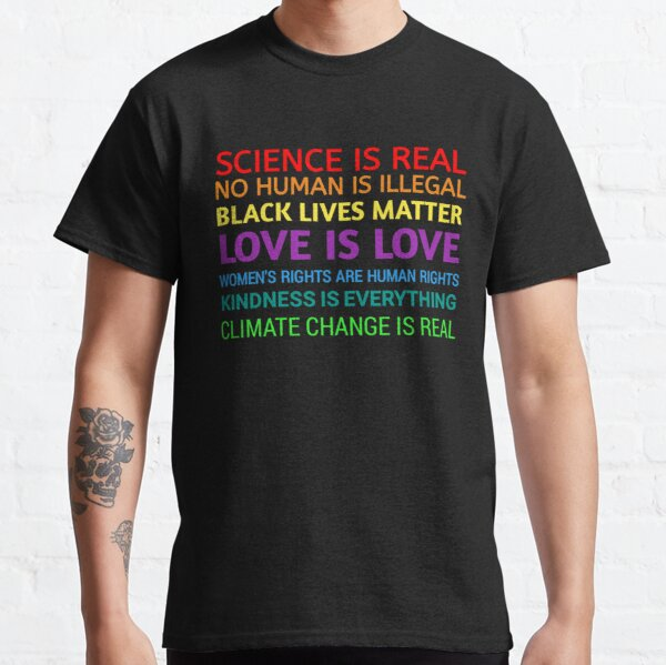 Science is real! Black lives matter! No human is illegal! Love is love! Women's rights are human rights! Kindness is everything!  Classic T-Shirt