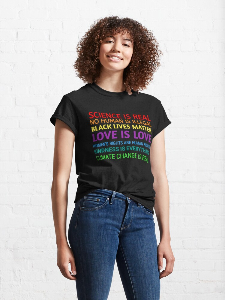 Alternate view of Science is real! Black lives matter! No human is illegal! Love is love! Women's rights are human rights! Kindness is everything!  Classic T-Shirt