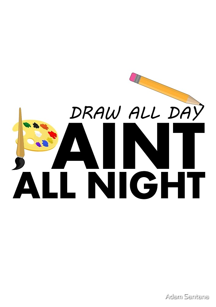 Draw all day, Paint all night by Adamzworld