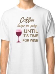 Coffee Keeps Me Going Until It's Time For Wine Classic T-Shirt