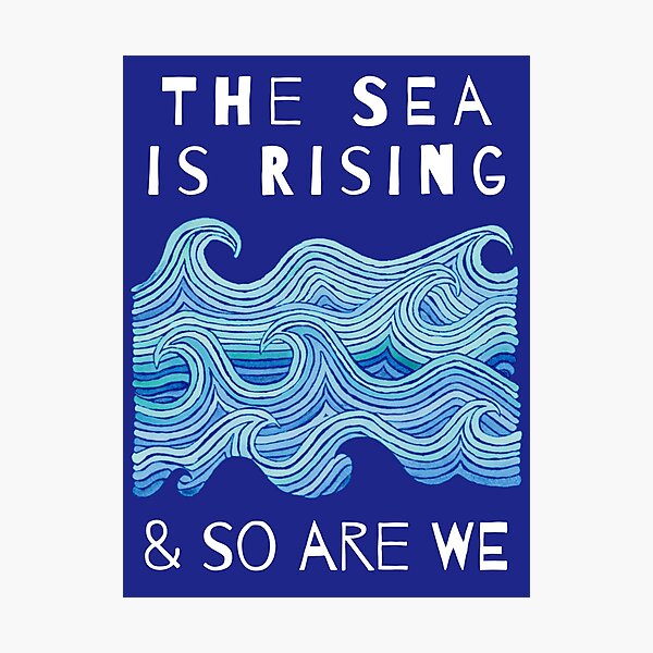 THE SEA IS RISING & SO ARE WE – Climate Change Message - Fight Global Warming Photographic Print