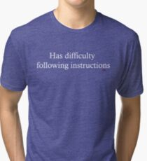 Has difficulty following instructions Tri-blend T-Shirt