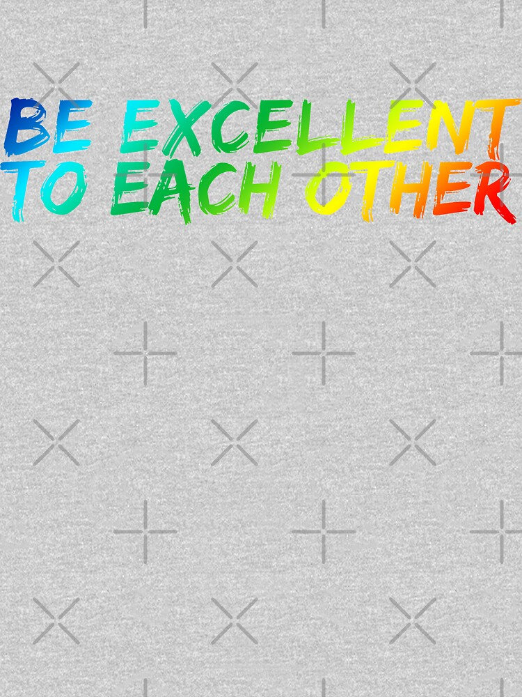 Be Excellent To Each Other by heroics