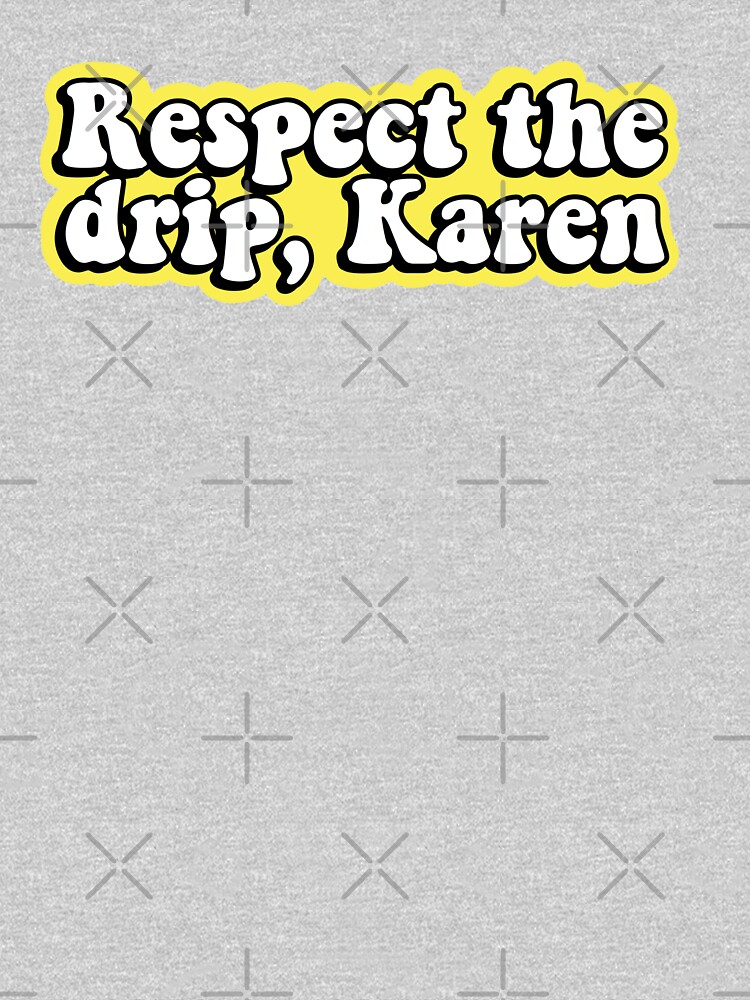 Respect the drip, Karen by abbyconnellyy