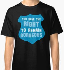 YOU HAVE THE RIGHT TO REMAIN GORGEOUS police office badge shield humour Classic T-Shirt