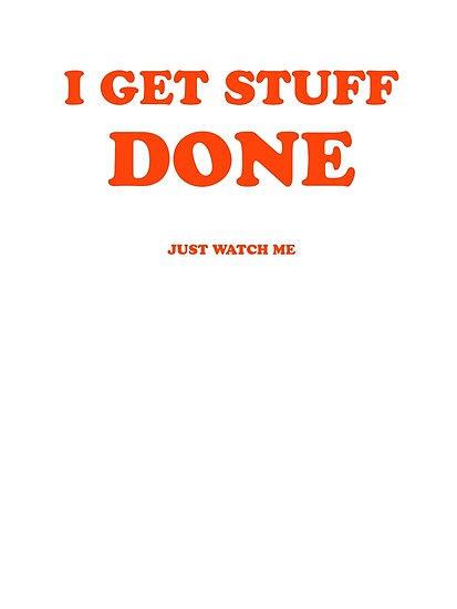 I GET STUFF DONE Just Watch Me