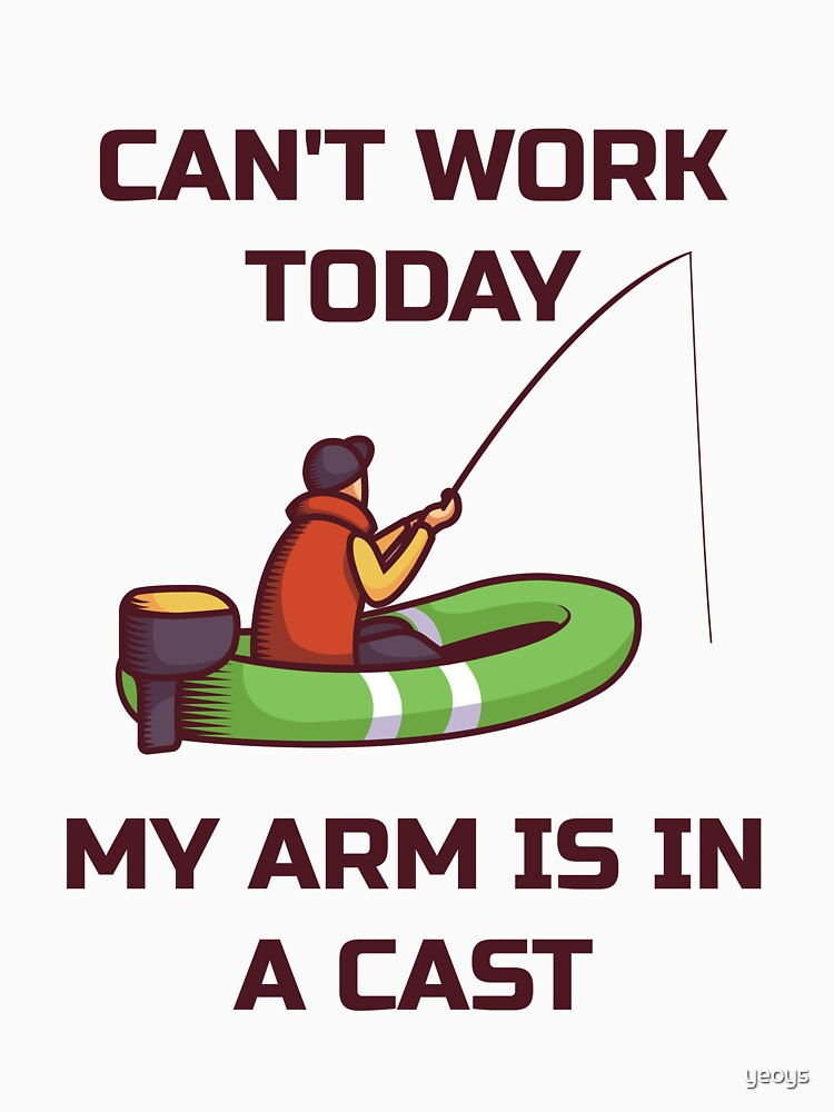 Can't Work Today My Arm Is In A Cast - Funny Fishing by yeoys