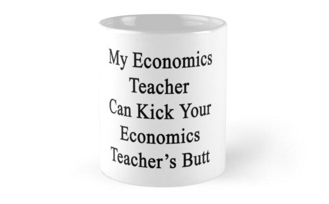 My Economics Teacher Can Kick Your Economics Teacher's Butt  by supernova23
