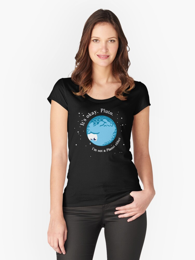 It's Okay Pluto I'm Not A Planet Either Women's Fitted Scoop T-Shirt Front