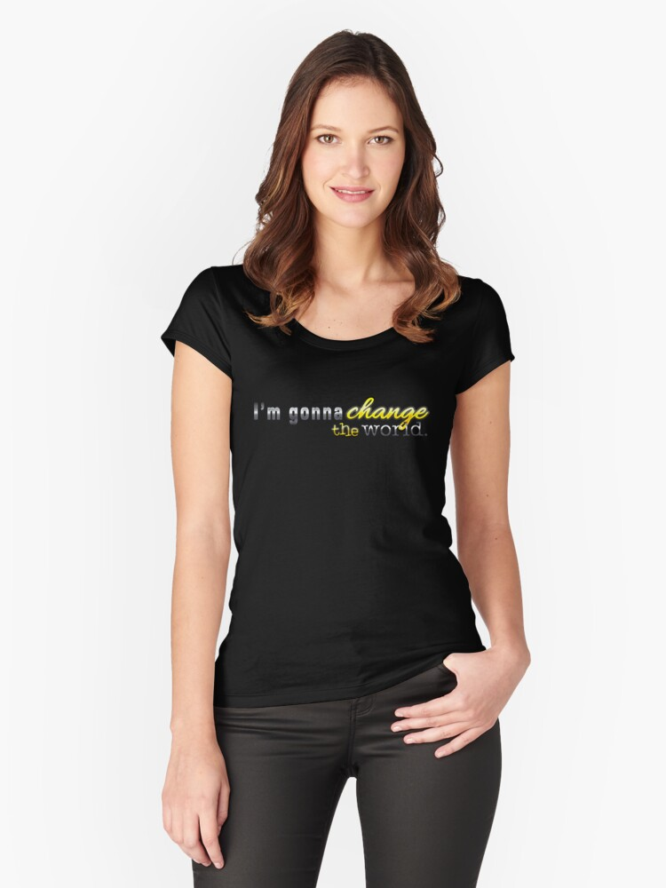 I'm Gonna Change The World Women's Fitted Scoop T-Shirt Front