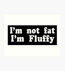 I'm Not Fat I'm Fluffy Art Print
