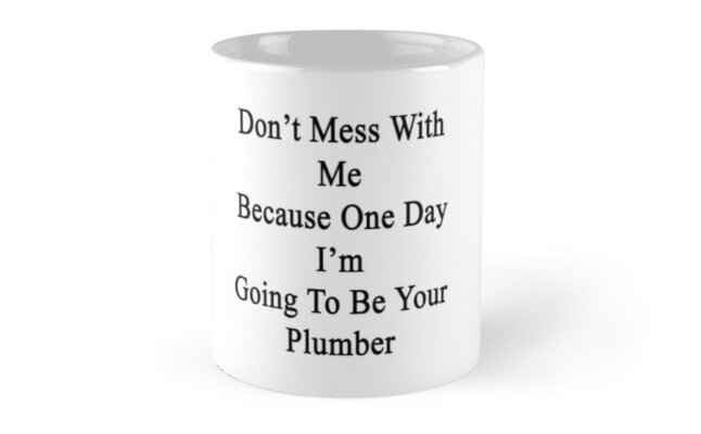 Don't Mess With Me Because One Day I'm Going To Be Your Plumber by supernova23