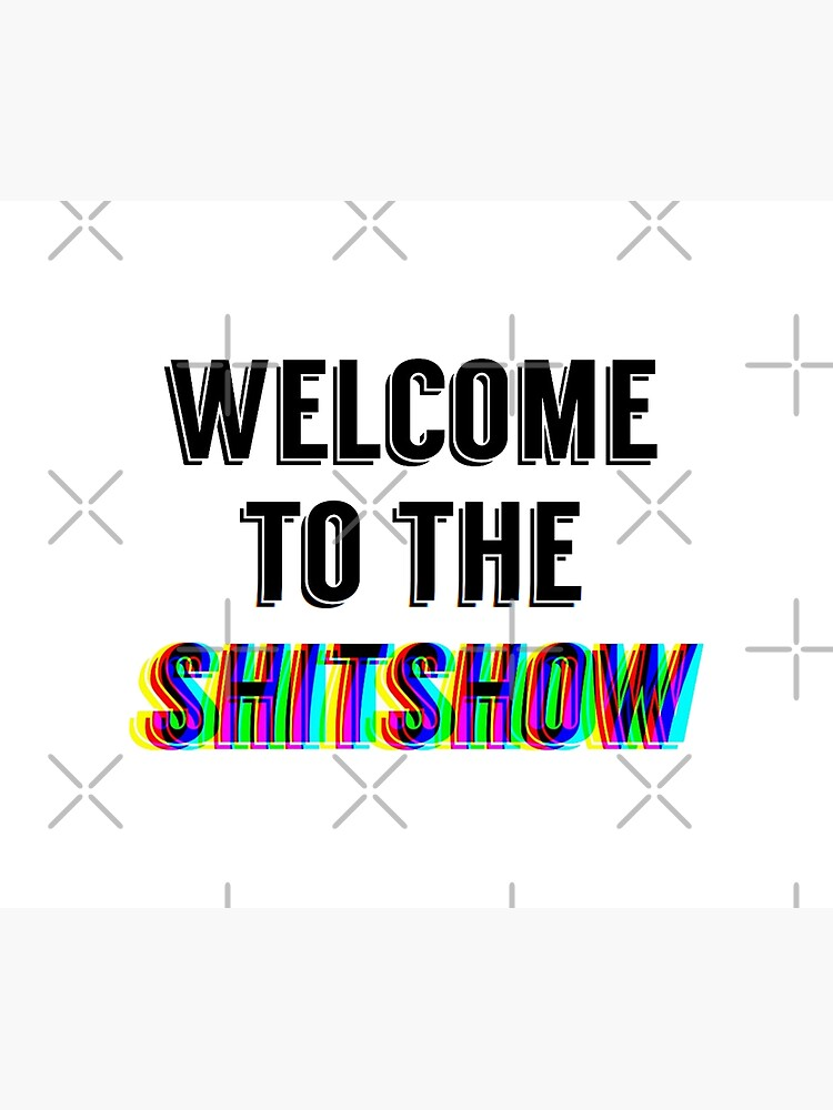 welcome to the shit show by pgracew