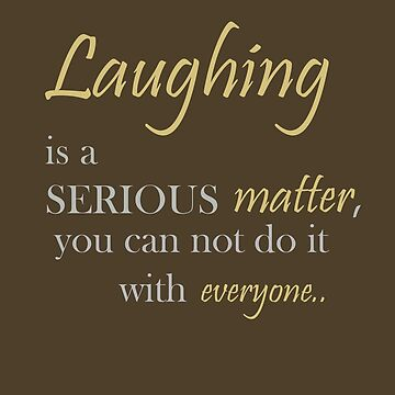Laughing is a serious matter, you can not do it with everyone. by dominikt