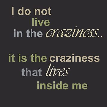 I do not live in the craziness, it is the craziness that lives inside me by dominikt