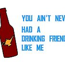 You ain't never had a drinking friend like me by disneyinyourday