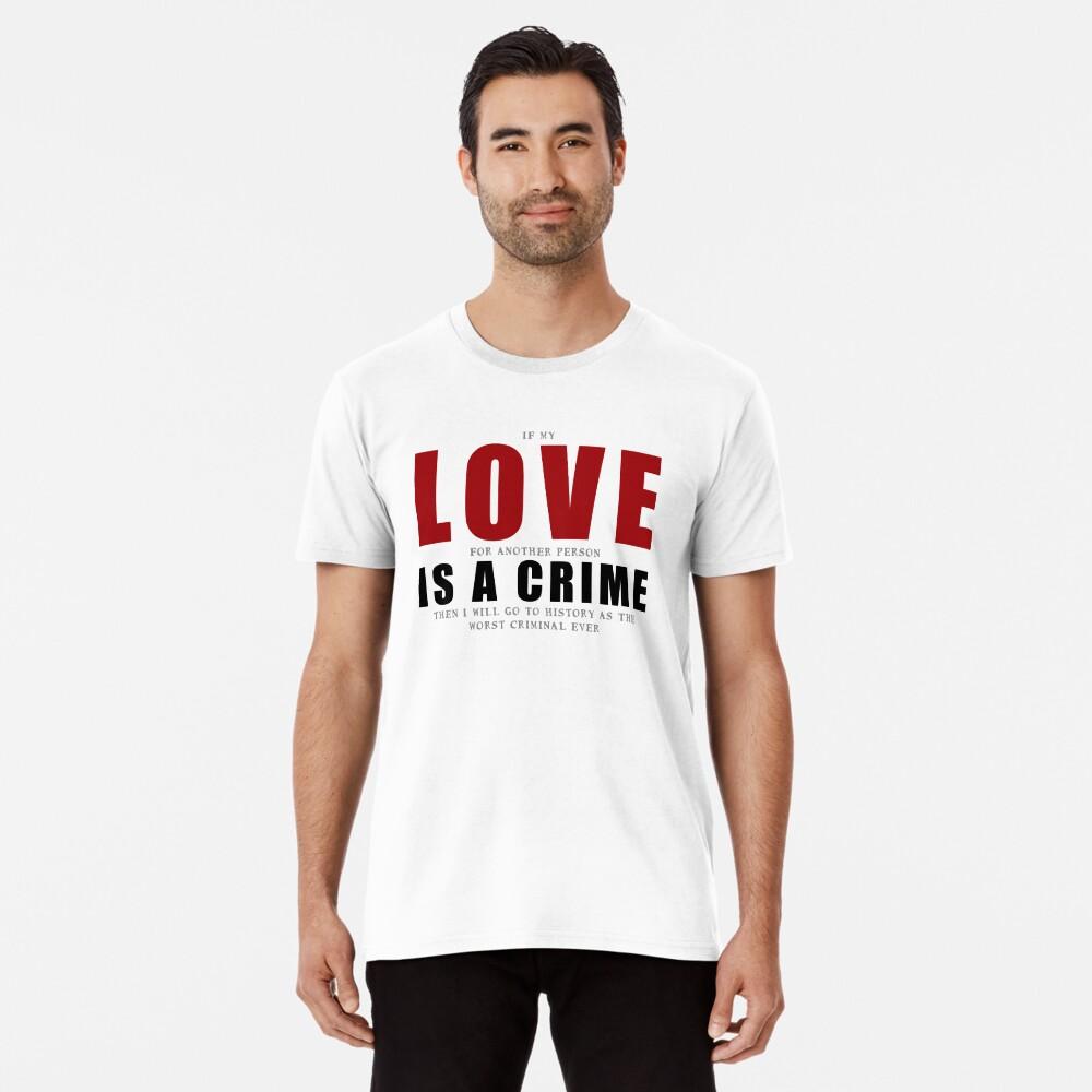 If LOVE is a CRIME... Premium T-Shirt