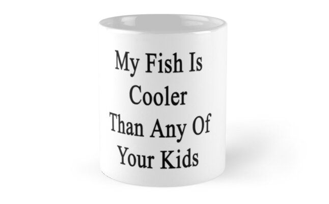 My Fish Is Cooler Than Any Of Your Kids  by supernova23