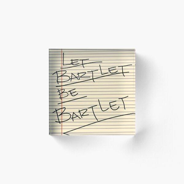 Let Bartlet Be Bartlet Acrylic Block
