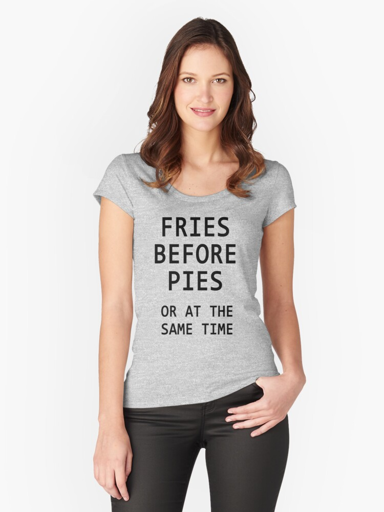 Fries Before Pies...or... Women's Fitted Scoop T-Shirt Front