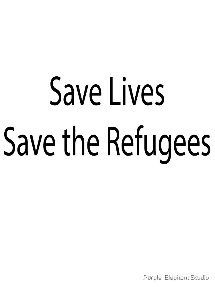 Save Lives, Save the Refugees by Purple  Elephant