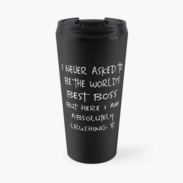 I never asked to be the World's Best Boss Travel Mug