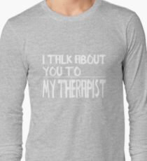 I talk about you to my Therapist Long Sleeve T-Shirt