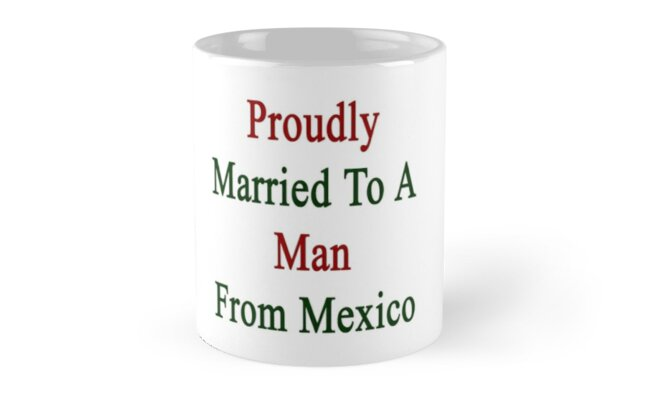 Proudly Married To A Man From Mexico  by supernova23