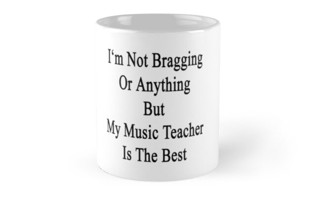 I'm Not Bragging Or Anything But My Music Teacher Is The Best  by supernova23