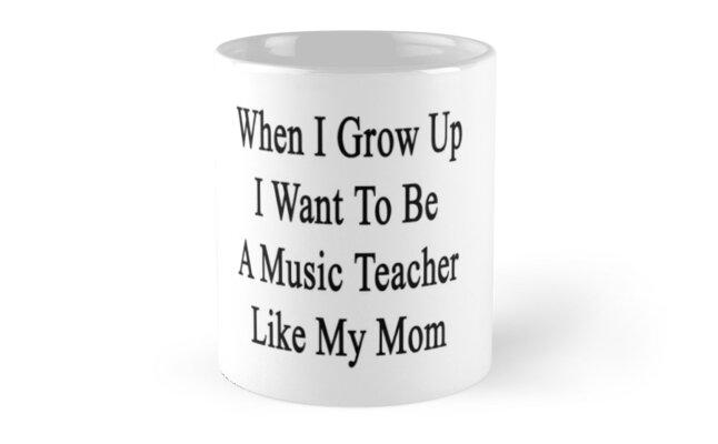 When I Grow Up I Want To Be A Music Teacher Like My Mom  by supernova23