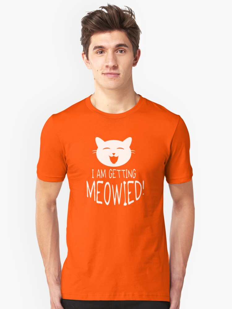 I am getting meowied! Unisex T-Shirt Front