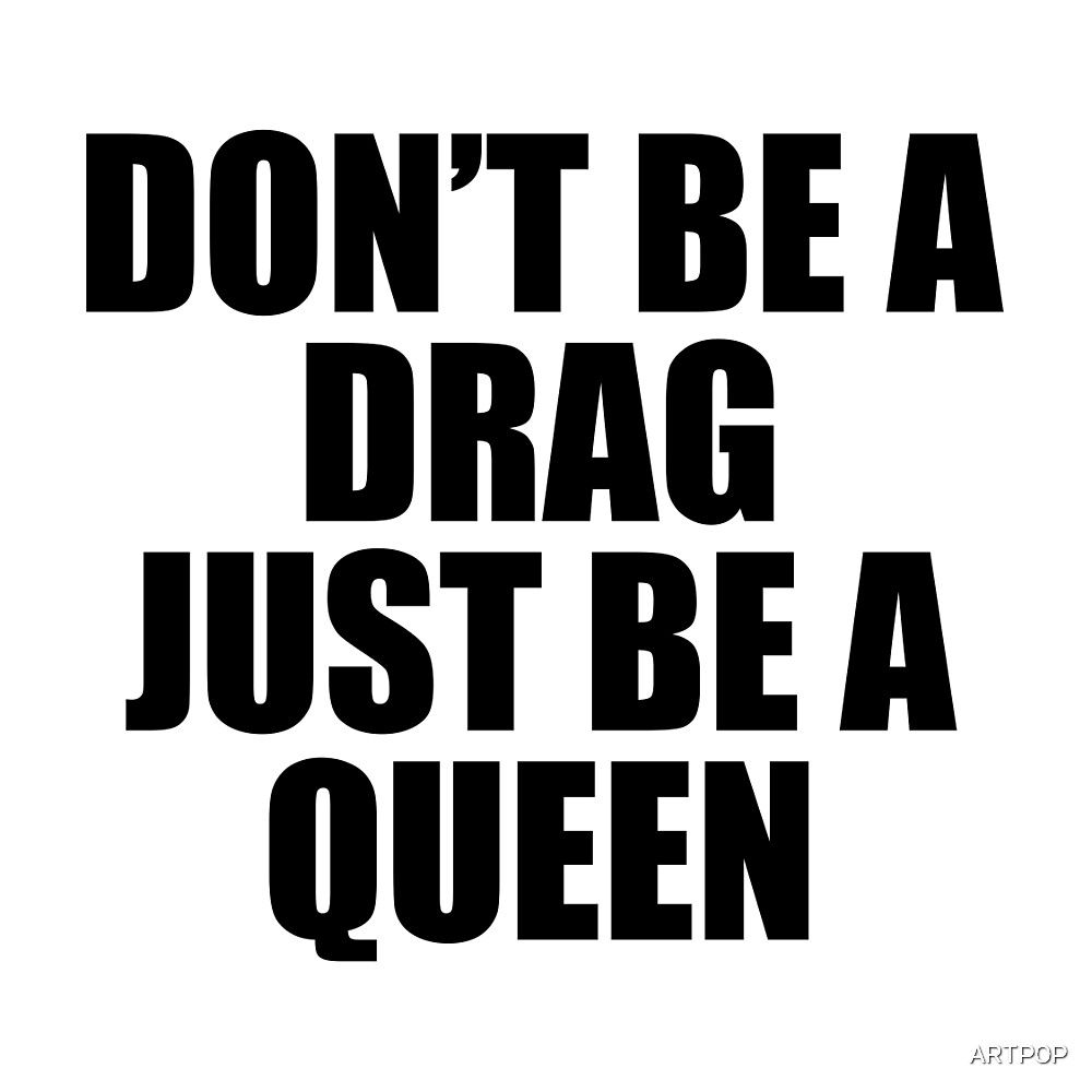 Don't Be A Drag Just Be A Queen by ARTP0P