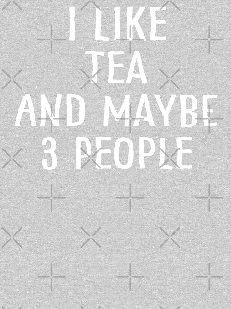 I Like Tea And Maybe 3 People by teesaurus