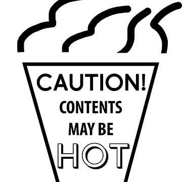 CAUTION! Contents may be HOT. by PhillConnell