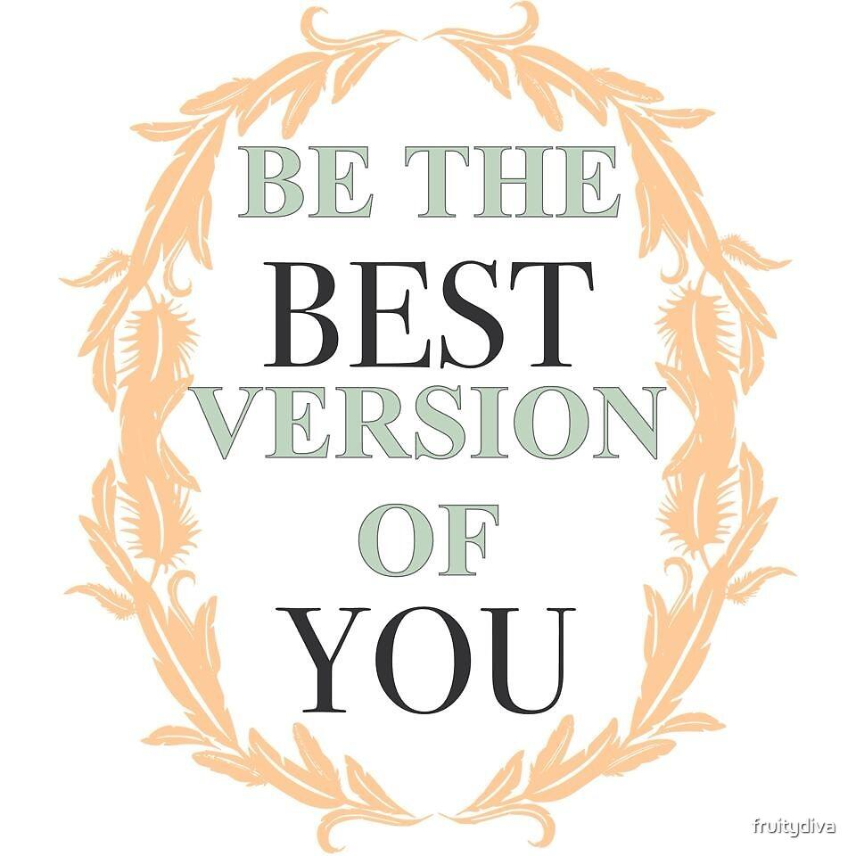 Be the best version of YOU! by fruitydiva