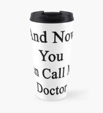 And Now You Can Call Me Doctor  Travel Mug