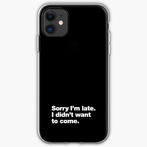 Sorry I'm late. I didn't want to come. iPhone Soft Case