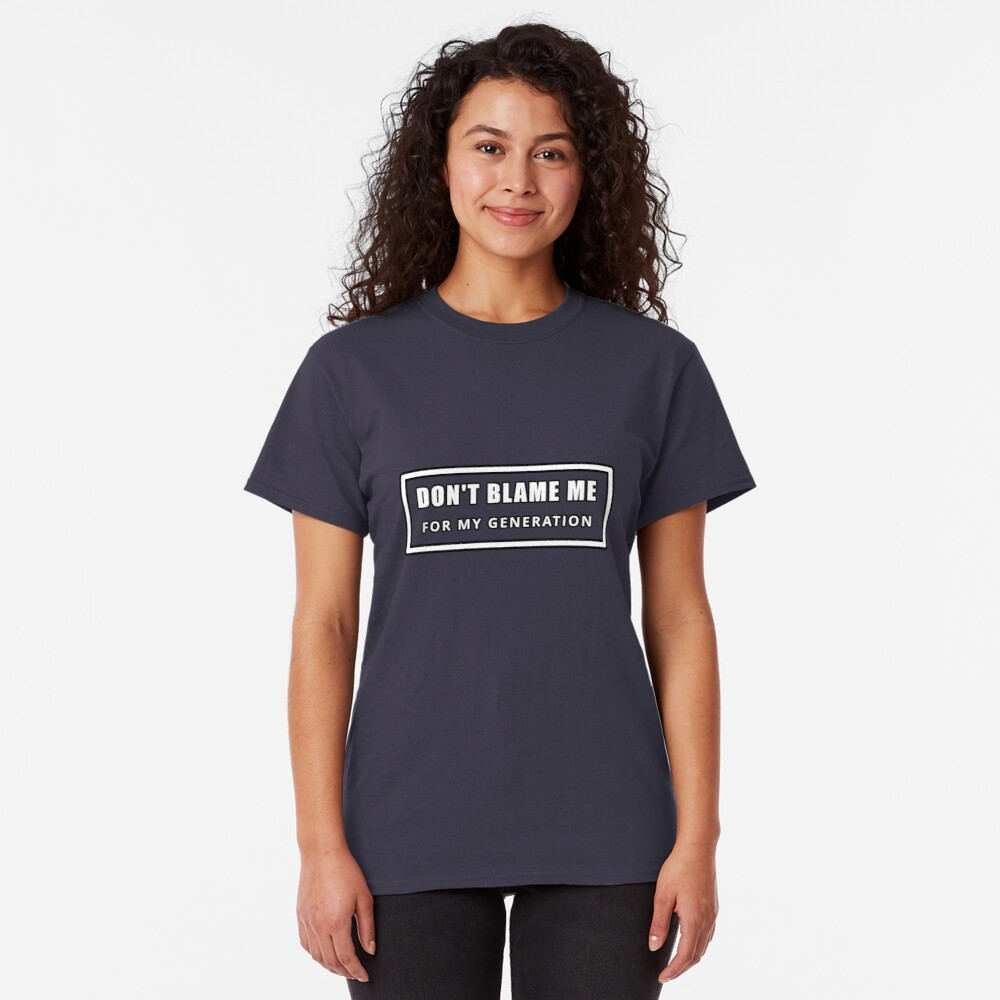 Don't Blame Me for My Generation Classic T-Shirt