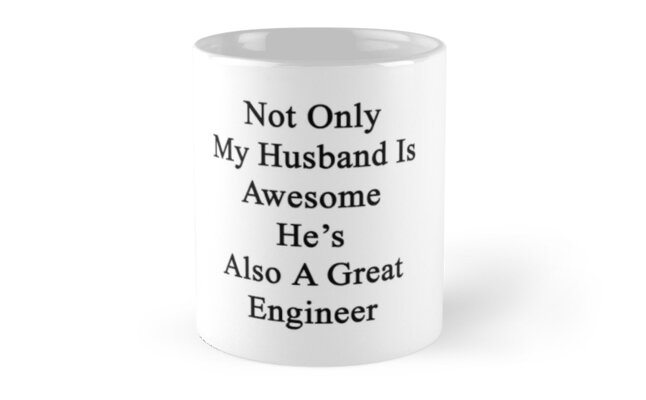 Not Only My Husband Is Awesome He's Also A Great Engineer  by supernova23