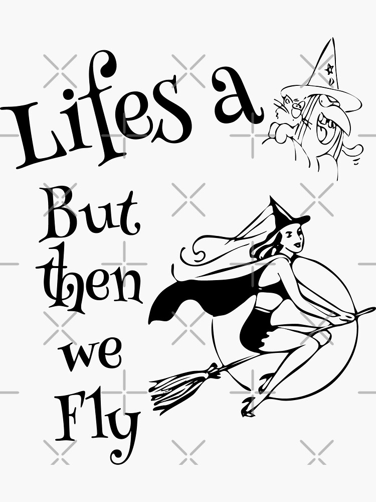 Life's a Witch and then we fly - Witches, Halloween by tribbledesign