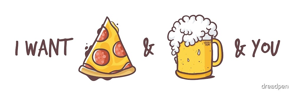 I want pizza & beer & yor by dreadpen