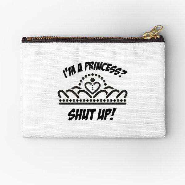 I'm a princess? shut up! Zipper Pouch