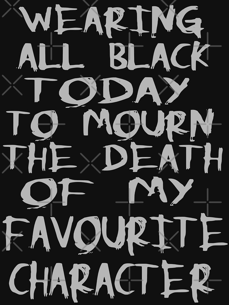 wearing black to mourn the death of my favourite character | Women's T-Shirt