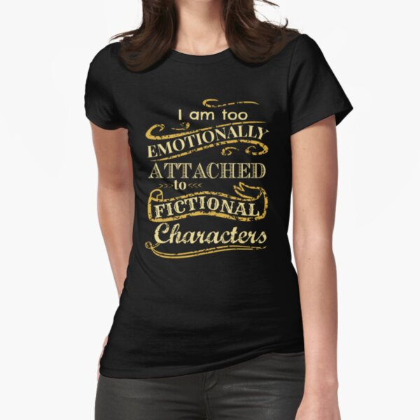 I am too emotionally attached to fictional characters Fitted T-Shirt