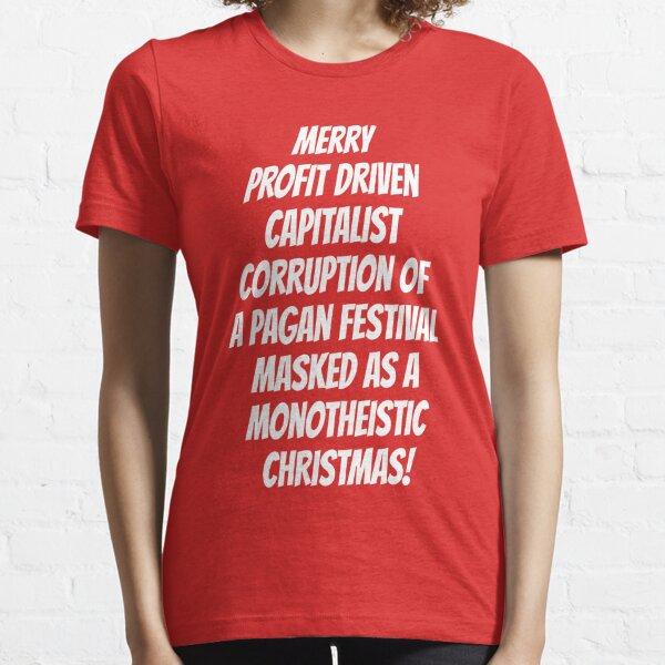 Merry Profit Driven Capitalist Corruption of a Pagan Festival...Christmas Essential T-Shirt